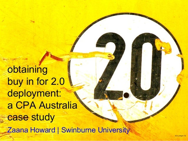 obtaining buy in for 2.0 deployment: a CPA Australia case study Zaana Howard | Swinburne University 20 by Bright Tal http:...
