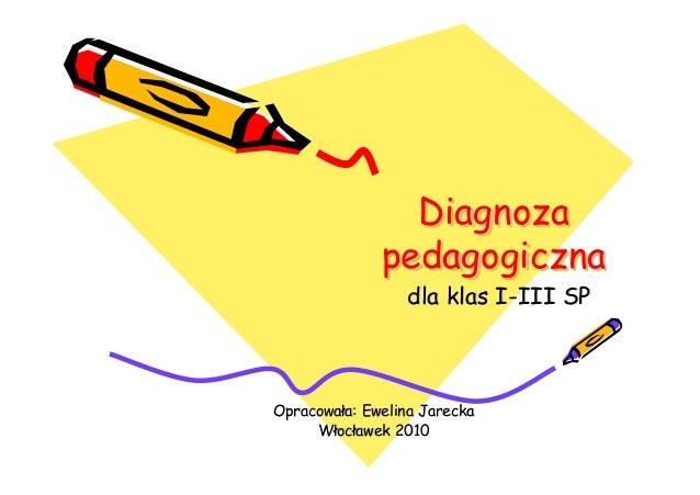 Diagnoza pedagogiczna DiagnozaDiagnoza pedagogicznapedagogiczna dla klas Idla klas I--III SPIII SP OpracowaOpracowałła: Ew...