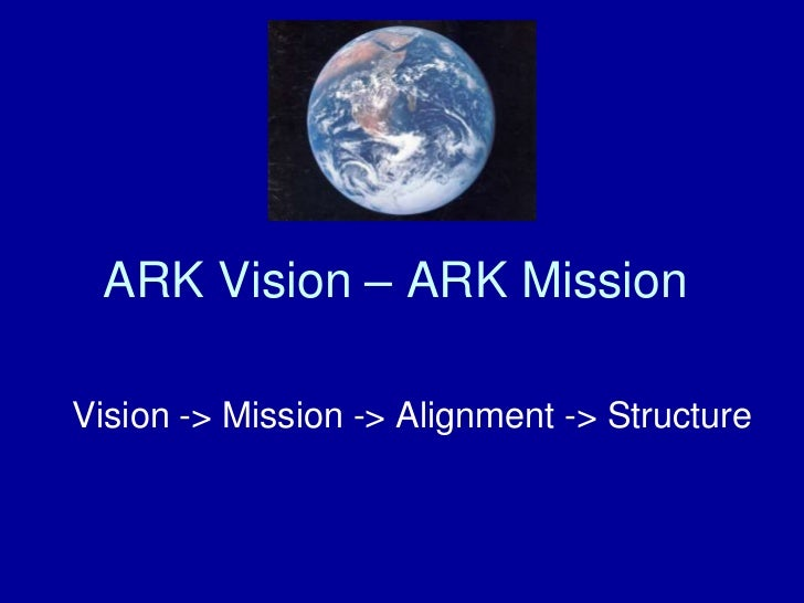 ARK Vision – ARK MissionVision -> Mission -> Alignment -> Structure