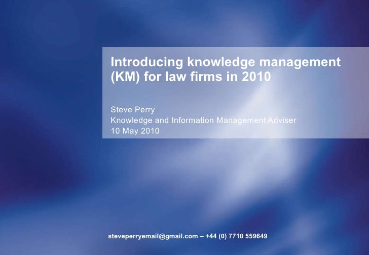 Introducing knowledge management (KM) for law firms in 2010 Steve Perry Knowledge and Information Management Adviser 10 Ma...