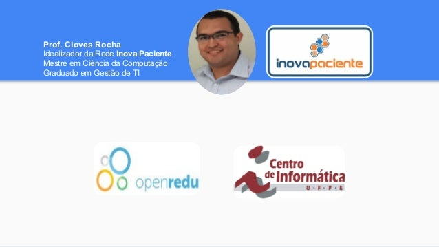 Prof. Cloves Rocha Idealizador da Rede Inova Paciente Mestre em Ciência da Computação Graduado em Gestão de TI