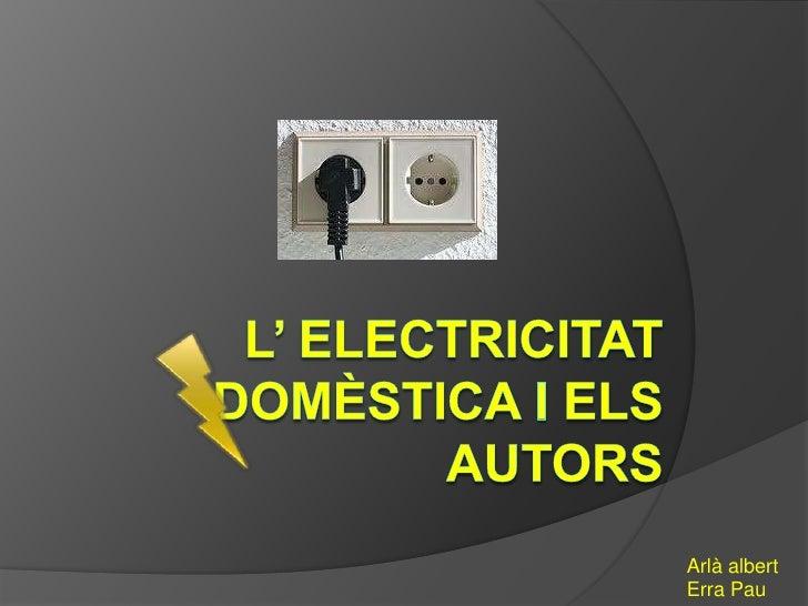 L' electricitatdomèstica i elsautors<br />Arlàalbert<br />Erra Pau<br />