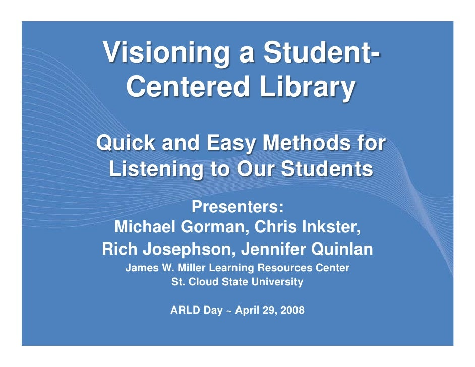 Visioning a Student-   Centered Library Quick and Easy Methods for  Listening to Our Students           Presenters:  Micha...