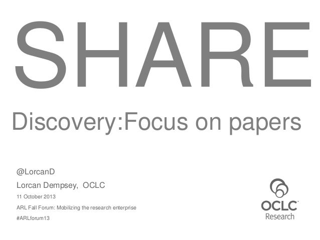 SHARE Discovery:Focus on papers @LorcanD Lorcan Dempsey, OCLC 11 October 2013 ARL Fall Forum: Mobilizing the research ente...