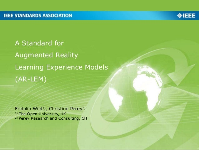 A Standard for Augmented Reality Learning Experience Models (AR-LEM) Fridolin Wild1), Christine Perey2) 1) The Open Univer...