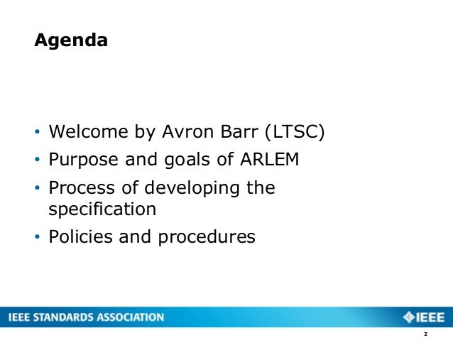 Agenda • Welcome by Avron Barr (LTSC) • Purpose and goals of ARLEM • Process of developing the specification • Policies an...
