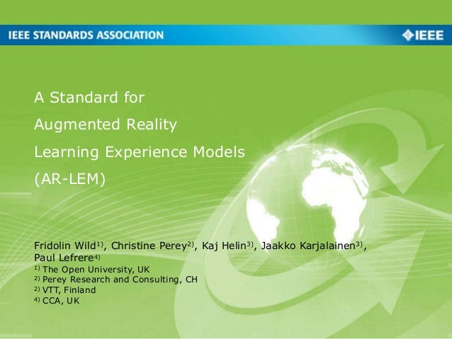 A Standard for Augmented Reality Learning Experience Models (AR-LEM) Fridolin Wild1), Christine Perey2), Kaj Helin3), Jaak...