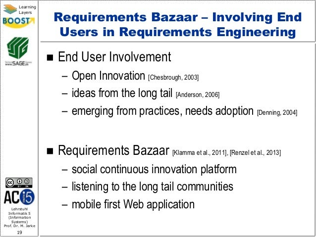 Lehrstuhl Informatik 5 (Information Systems) Prof. Dr. M. Jarke 19 Learning Layers Requirements Bazaar – Involving End Use...