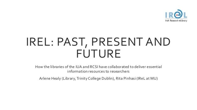 IREL: PAST, PRESENT AND FUTURE How the libraries of the IUA and RCSI have collaborated to deliver essential information re...