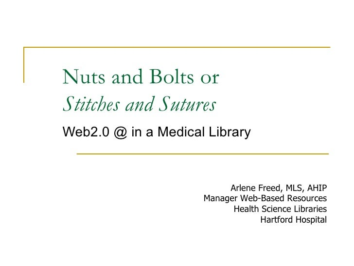 Nuts and Bolts or  Stitches and Sutures Web2.0 @ in a Medical Library Arlene Freed, MLS, AHIP Manager Web-Based Resources ...