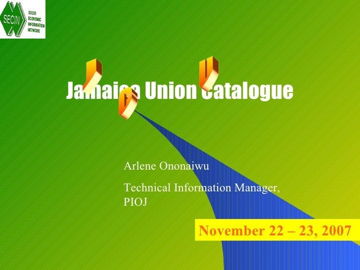 Jamaica Union Catalogue        Arlene Ononaiwu      Technical Information Manager,      PIOJ                     November ...