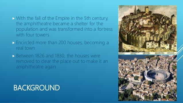 BACKGROUND  With the fall of the Empire in the 5th century, the amphitheatre became a shelter for the population and was ...