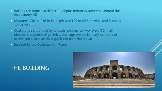 THE BUILDING  Built by the Roman architect T. Crispius Reburrus sometime around the first century AD  Measures 136 m (44...
