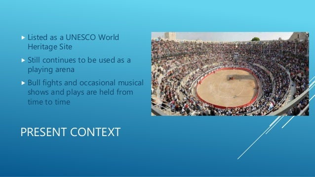PRESENT CONTEXT  Listed as a UNESCO World Heritage Site  Still continues to be used as a playing arena  Bull fights and...