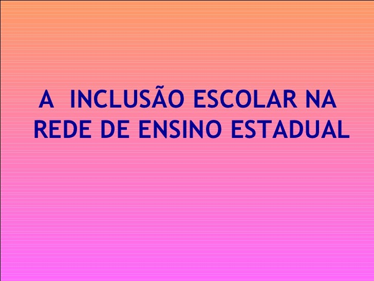 A  INCLUSÃO ESCOLAR NA REDE DE ENSINO ESTADUAL