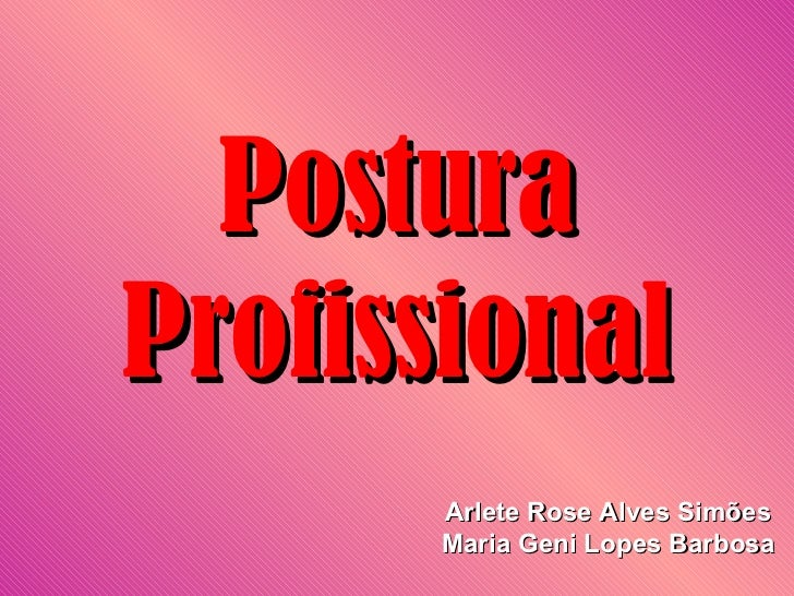 PosturaProfissional      Arlete Rose Alves Simões      Maria Geni Lopes Barbosa