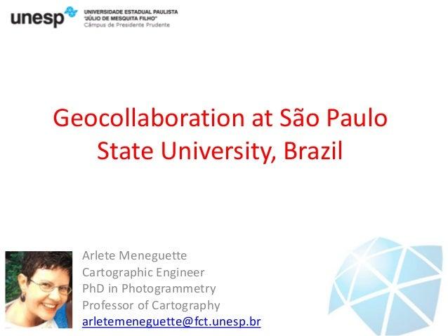 Geocollaboration at São Paulo State University, Brazil  Arlete Meneguette Cartographic Engineer PhD in Photogrammetry Prof...