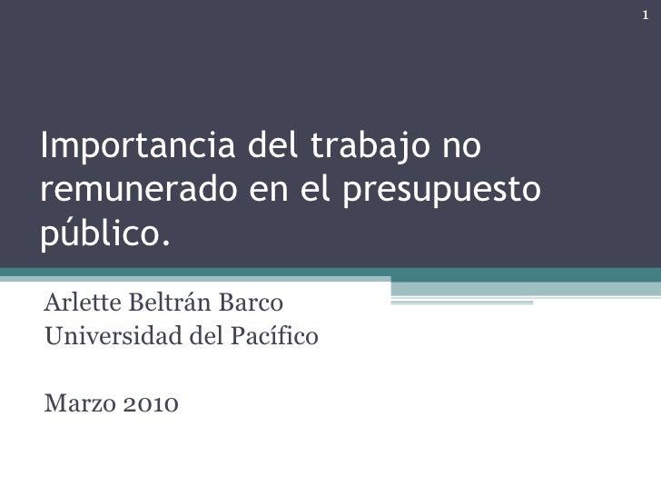 Importancia del trabajo no remunerado en el presupuesto público. Arlette Beltrán Barco Universidad del Pacífico Marzo 2010