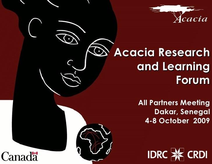 Acacia Research and Learning Forum All Partners Meeting Dakar, Senegal 4-8 October  2009