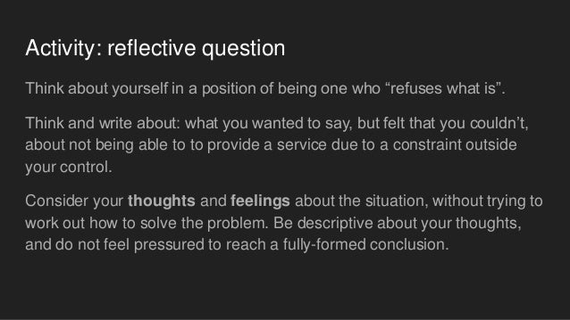 """Activity: reflective question Think about yourself in a position of being one who """"refuses what is"""". Think and write about..."""