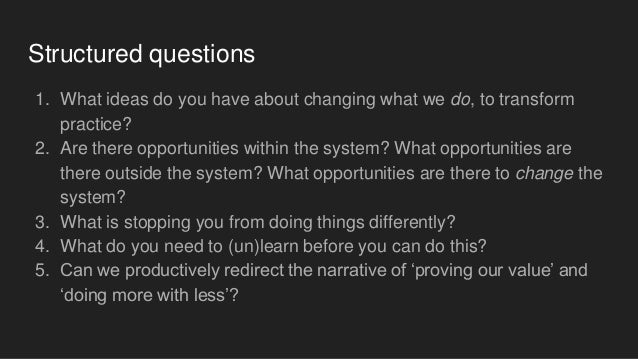 Structured questions 1. What ideas do you have about changing what we do, to transform practice? 2. Are there opportunitie...