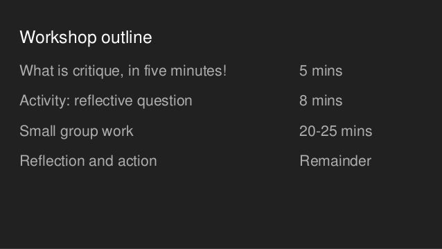 Workshop outline What is critique, in five minutes! Activity: reflective question Small group work Reflection and action 5...