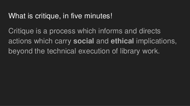 What is critique, in five minutes! Critique is a process which informs and directs actions which carry social and ethical ...