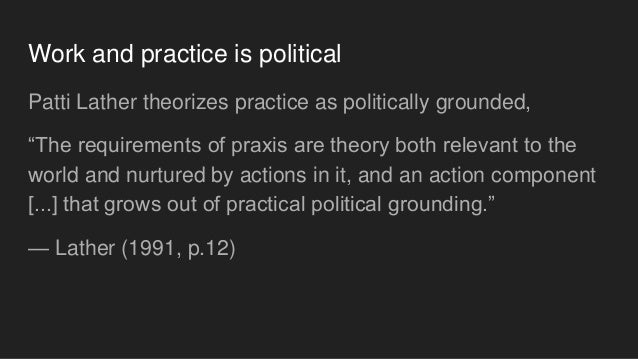 """Work and practice is political Patti Lather theorizes practice as politically grounded, """"The requirements of praxis are th..."""