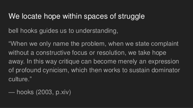 """We locate hope within spaces of struggle bell hooks guides us to understanding, """"When we only name the problem, when we st..."""