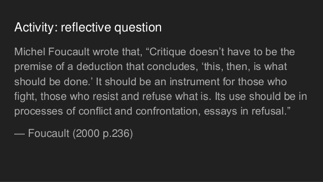 """Activity: reflective question Michel Foucault wrote that, """"Critique doesn't have to be the premise of a deduction that con..."""