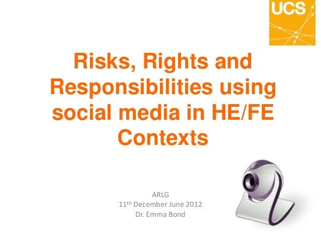 Risks, Rights andResponsibilities usingsocial media in HE/FEContextsARLG11th December June 2012Dr. Emma Bond