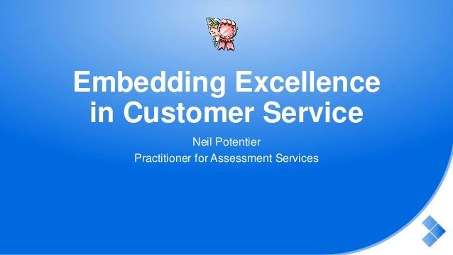 Embedding Excellence in Customer Service Neil Potentier Practitioner for Assessment Services