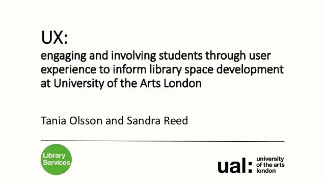 UX: engaging and involving students through user experience to inform library space development at University of the Arts ...