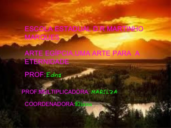 ESCOLA ESTADUAL D.R MARTINHO MARQUES ARTE EGÍPCIA,UMA ARTE PARA  A ETERNIDADE . PROF: Edna   PROF:MULTIPLICADORA:  MARILZA...