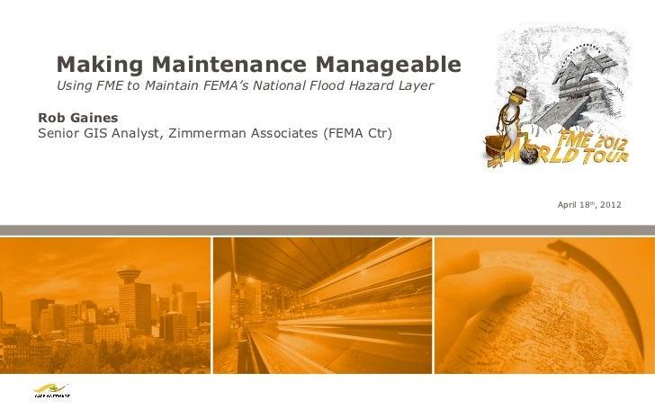 Making Maintenance Manageable  Using FME to Maintain FEMA's National Flood Hazard LayerRob GainesSenior GIS Analyst, Zimme...