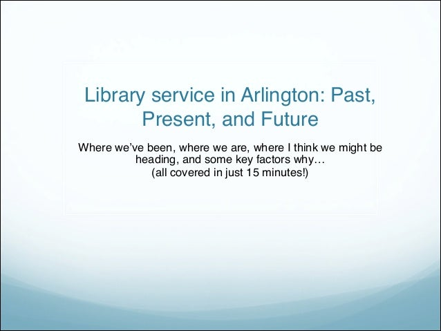 Library service in Arlington: Past, Present, and Future Where we've been, where we are, where I think we might be head...
