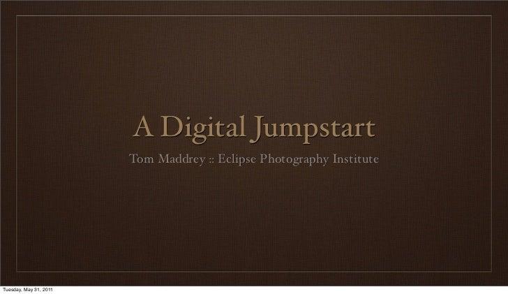 A Digital Jumpstart                        Tom Maddrey :: Eclipse Photography InstituteTuesday, May 31, 2011