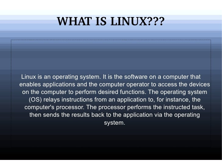 WHAT IS LINUX??? Linux is an operating system. It is the software on a computer that enables applications and the computer...