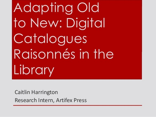 Caitlin Harrington Research Intern, Artifex Press Adapting Old to New: Digital Catalogues Raisonnés in the Library