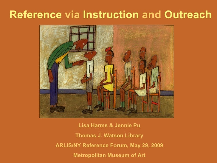 Reference  via  Instruction  and  Outreach   Lisa Harms & Jennie Pu Thomas J. Watson Library ARLIS/NY Reference Forum, May...