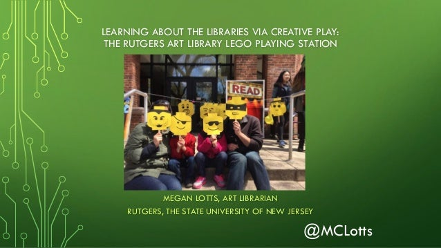 LEARNING ABOUT THE LIBRARIES VIA CREATIVE PLAY: THE RUTGERS ART LIBRARY LEGO PLAYING STATION MEGAN LOTTS, ART LIBRARIAN RU...