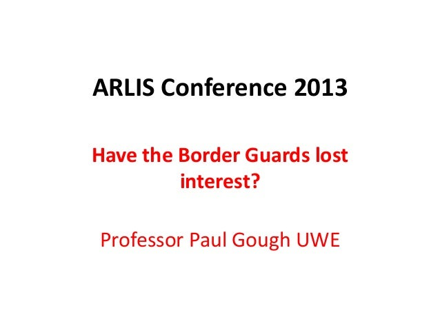 ARLIS Conference 2013 Have the Border Guards lost interest? Professor Paul Gough UWE