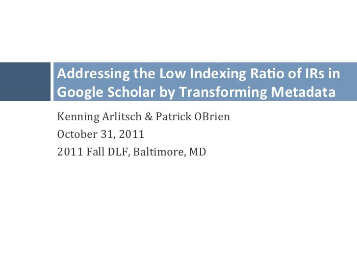 Invisible Ins*tu*onal Repositories: Addressing the Low Indexing Ra*o of IRs in Google Scholar by...