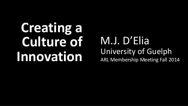 Creating a Culture of Innovation: M.J. D'Elia  Creating a  Culture of  Innovation  M.J. D'Elia  University of Guelph  ARL ...