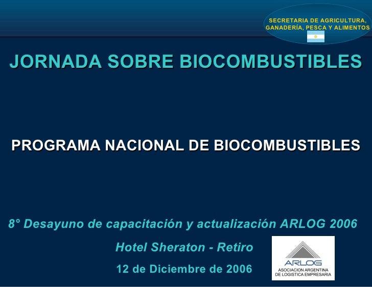JORNADA SOBRE BIOCOMBUSTIBLES PROGRAMA NACIONAL DE BIOCOMBUSTIBLES 8° Desayuno de capacitación y actualización ARLOG 2006 ...