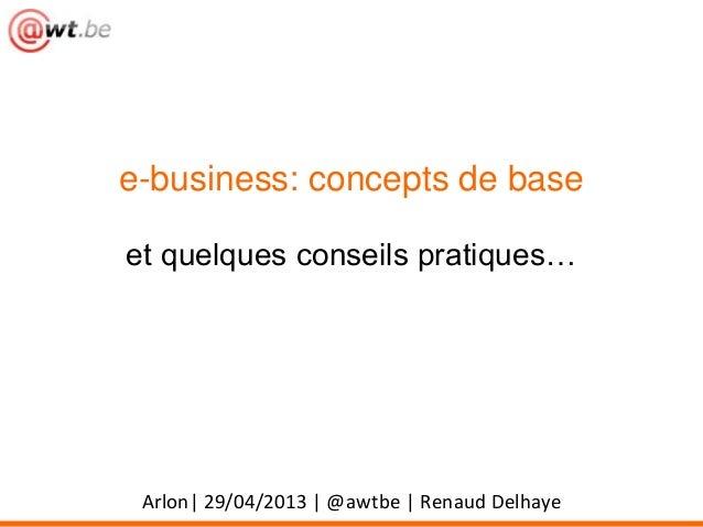 e-business: concepts de baseet quelques conseils pratiques…Arlon| 29/04/2013 | @awtbe | Renaud Delhaye