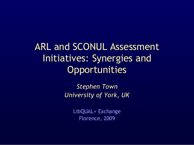 ARL and SCONUL Assessment Initiatives: Synergies and Opportunities Stephen Town University of York, UK LibQUAL+ Exchange F...