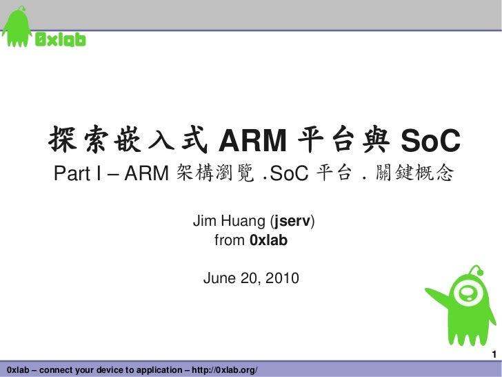 探索嵌入式 ARM 平台與 SoC           PartI–ARM 架構瀏覽 .SoC 平台 . 關鍵概念                                              JimHuang(jserv...