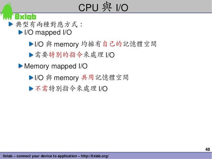 CPU 與 I/O       典型有兩種對應方式:        I/OmappedI/O                  I/O 與 memory 均擁有自己的記憶體空間                  需要特別的指令來處理 I/O...