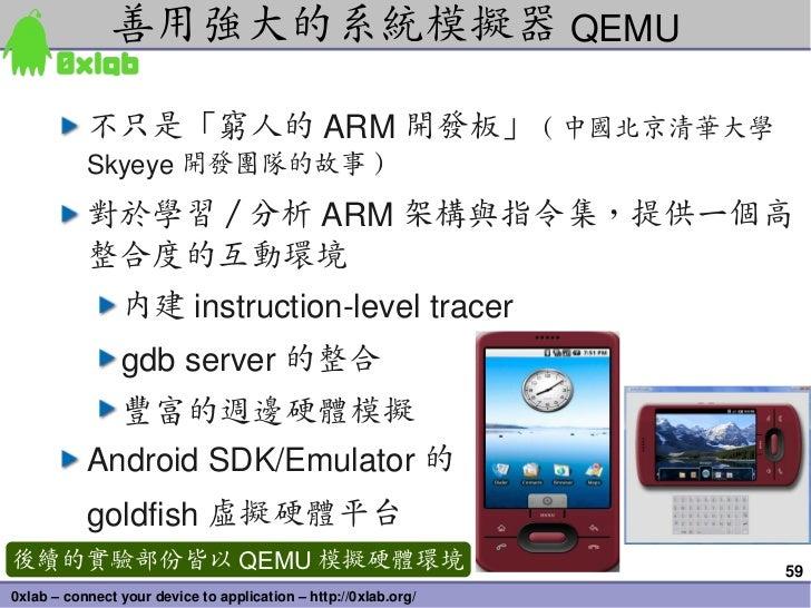 善用強大的系統模擬器 QEMU           不只是「窮人的 ARM 開發板」 ( 中國北京清華大學           Skyeye 開發團隊的故事 )           對於學習 / 分析 ARM 架構與指令集,提供一個高     ...